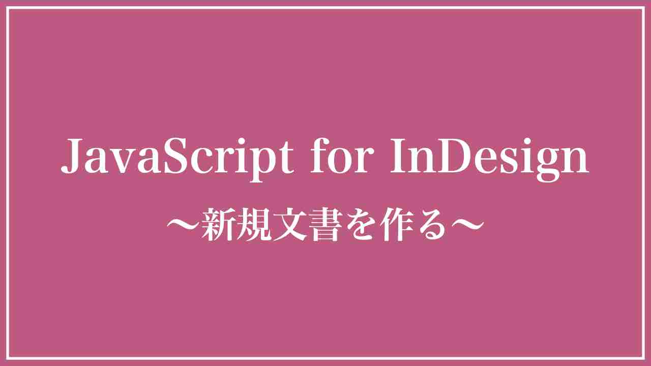 JavaScriptでInDesignの新規文書を作成