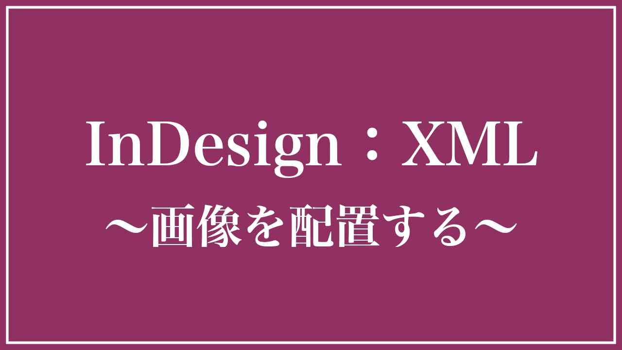 XMLで大量の画像をInDesignに一瞬で配置する