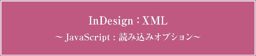 InDesign XML組版:Javascriptで読み込みオプションを設定する