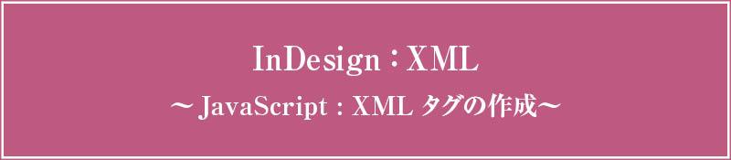 InDesign xml 〜JavaScriptでxmlタグを作成する〜