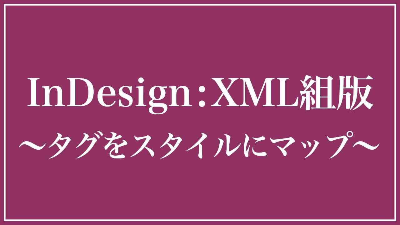 InDesign:XML組版〜タグをスタイルにマップ〜