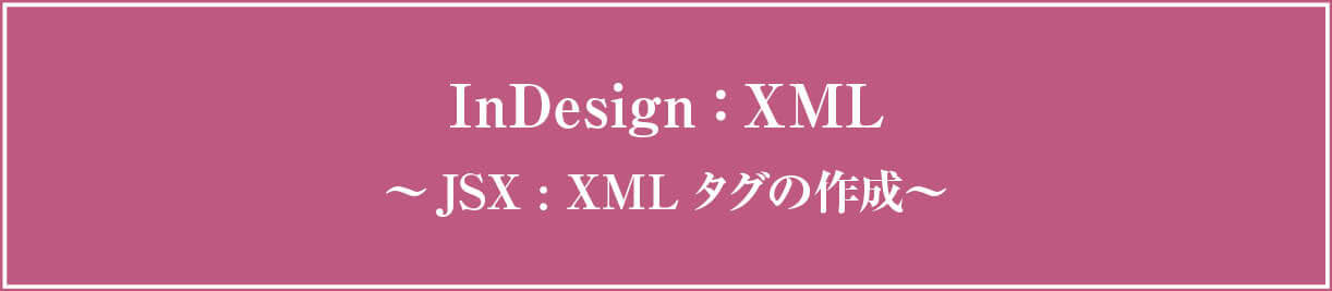 InDesign xml 〜JavaScriptでxmlタグを作成する〜